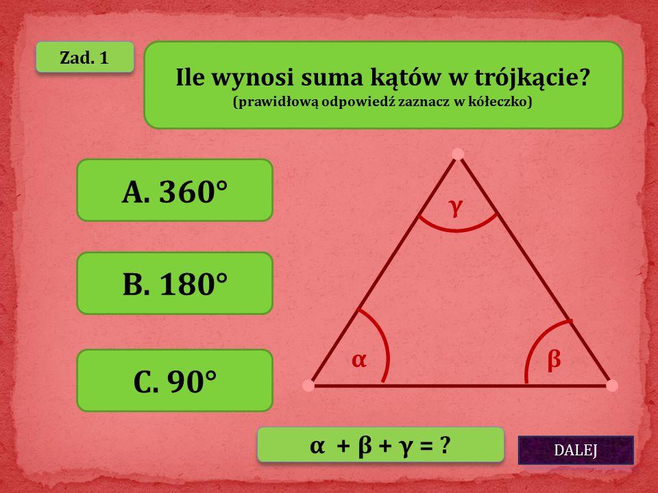 DALEJ Zad. 1 Ile wynosi suma kątów w trójkącie? (prawidłową odpowiedź zaznacz w kółeczko) A. 360° B. 180° C. 90° αβ γ α + β + γ = ?