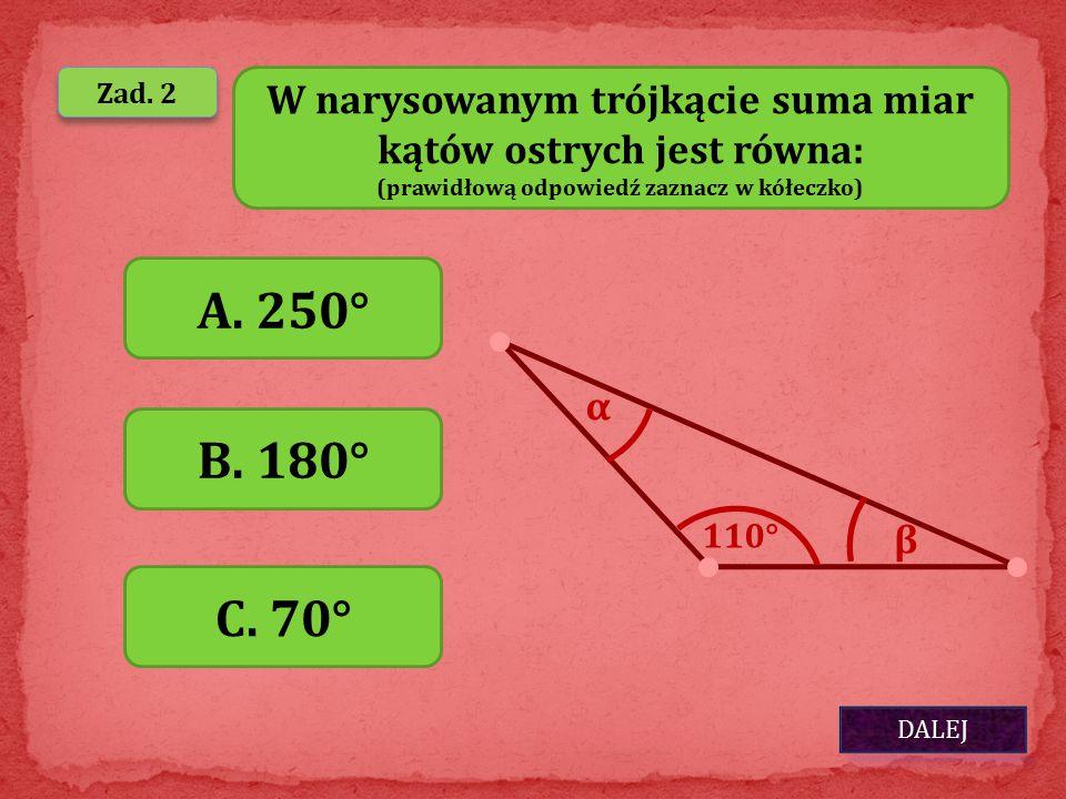 DALEJ Zad. 2 W narysowanym trójkącie suma miar kątów ostrych jest równa: (prawidłową odpowiedź zaznacz w kółeczko) A. 250° B. 180° C. 70° α β 110°