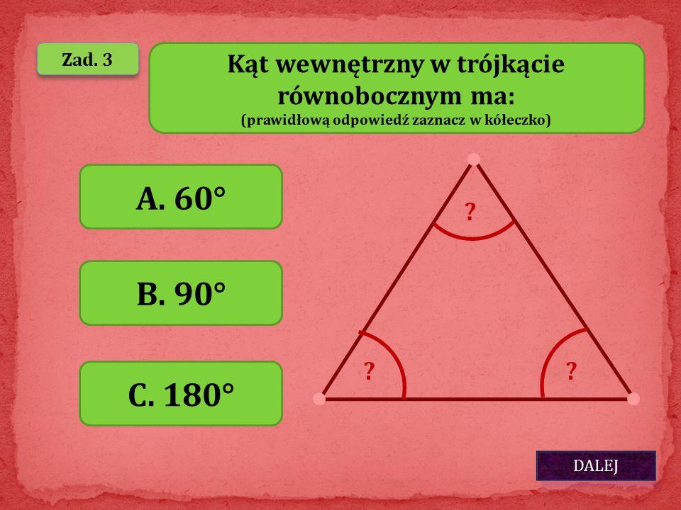 DALEJ Zad. 3 Kąt wewnętrzny w trójkącie równobocznym ma: (prawidłową odpowiedź zaznacz w kółeczko) A. 60° B. 90° C. 180° ?? ?