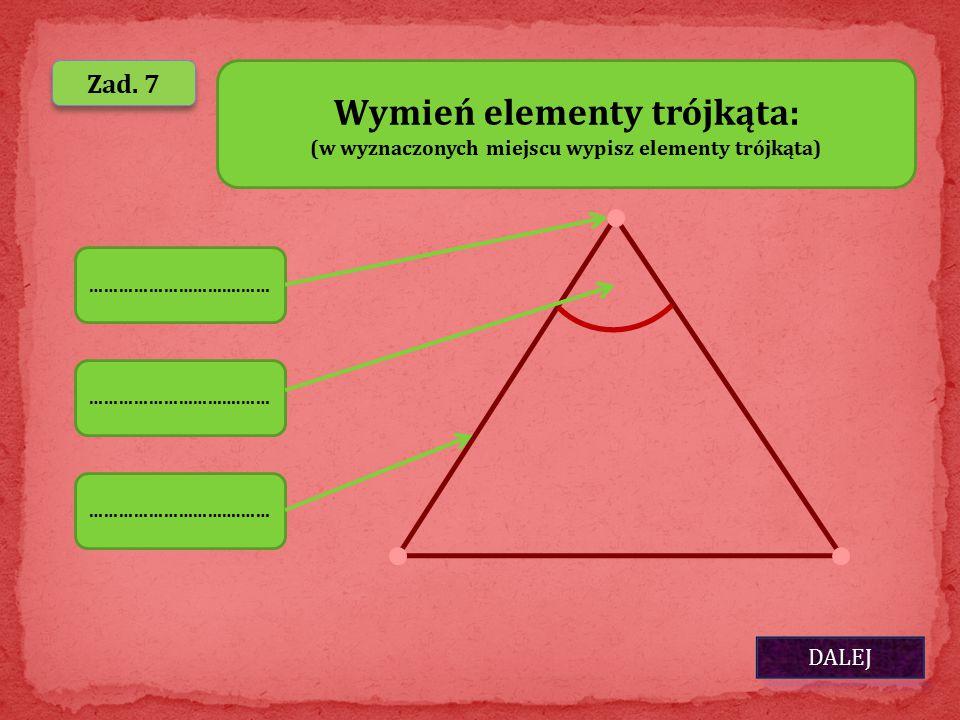 DALEJ Zad. 7 ………………………….…… Wymień elementy trójkąta: (w wyznaczonych miejscu wypisz elementy trójkąta) ………………………….……