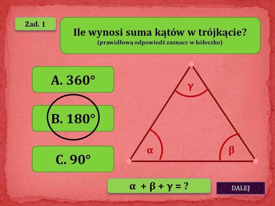 Zad. 1 Ile wynosi suma kątów w trójkącie? (prawidłową odpowiedź zaznacz w kółeczko) A. 360° B. 180° C. 90° αβ γ α + β + γ = ?