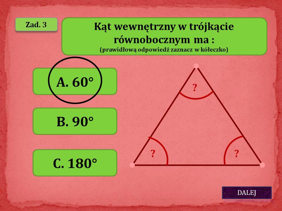 DALEJ Zad. 3 Kąt wewnętrzny w trójkącie równobocznym ma : (prawidłową odpowiedź zaznacz w kółeczko) A. 60° B. 90° C. 180° ?? ?