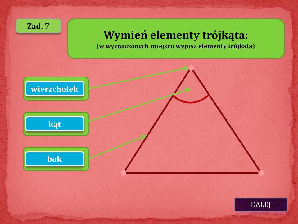 DALEJ Zad. 7 ………………………….…… Wymień elementy trójkąta: (w wyznaczonych miejscu wypisz elementy trójkąta) ………………………….…… wierzchołek kąt bok