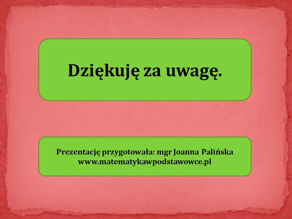 Dziękuję za uwagę. Prezentację przygotowała: mgr Joanna Palińska www.matematykawpodstawowce.pl