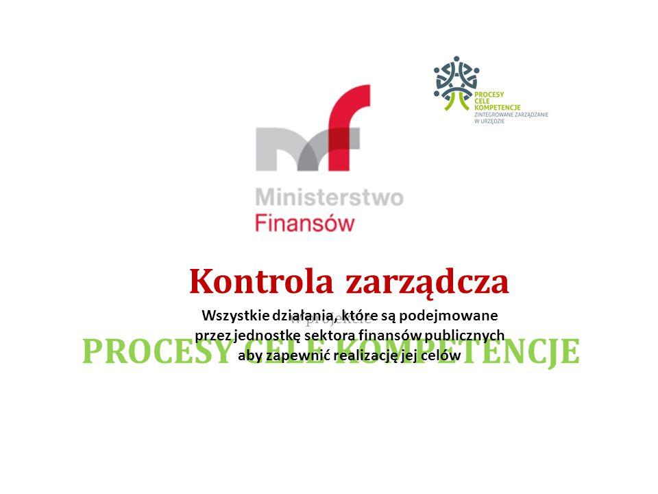 Kontrola zarządcza w projekcie PROCESY CELE KOMPETENCJE Wszystkie działania, które są podejmowane przez jednostkę sektora finansów publicznych aby zapewnić realizację jej celów