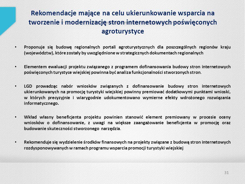 31 Rekomendacje mające na celu ukierunkowanie wsparcia na tworzenie i modernizację stron internetowych poświęconych agroturystyce Proponuje się budowę regionalnych portali agroturystycznych dla poszczególnych regionów kraju (województw), które zostały by uwzględnione w strategicznych dokumentach regionalnych Elementem ewaluacji projektu związanego z programem dofinansowania budowy stron internetowych poświęconych turystyce wiejskiej powinna być analiza funkcjonalności stworzonych stron.