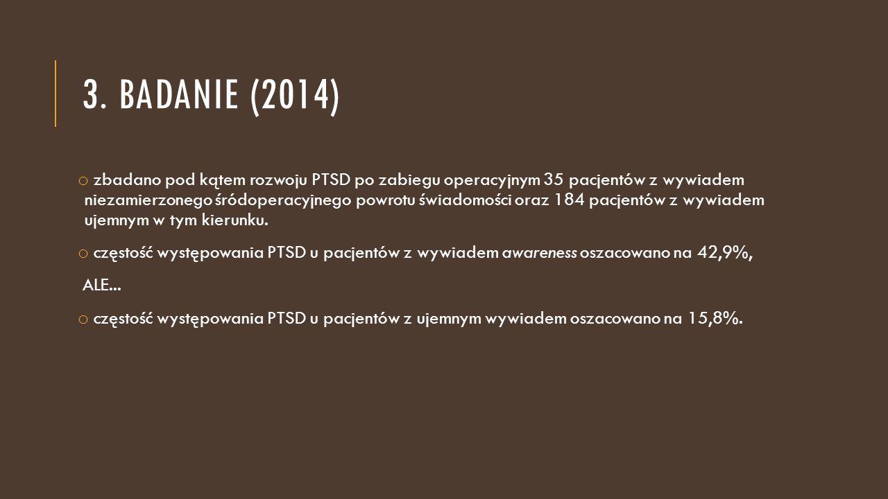 3. BADANIE (2014) o zbadano pod kątem rozwoju PTSD po zabiegu operacyjnym 35 pacjentów z wywiadem niezamierzonego śródoperacyjnego powrotu świadomości