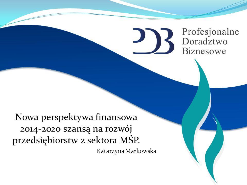Nowa perspektywa finansowa 2014-2020 szansą na rozwój przedsiębiorstw z sektora MŚP. Katarzyna Markowska