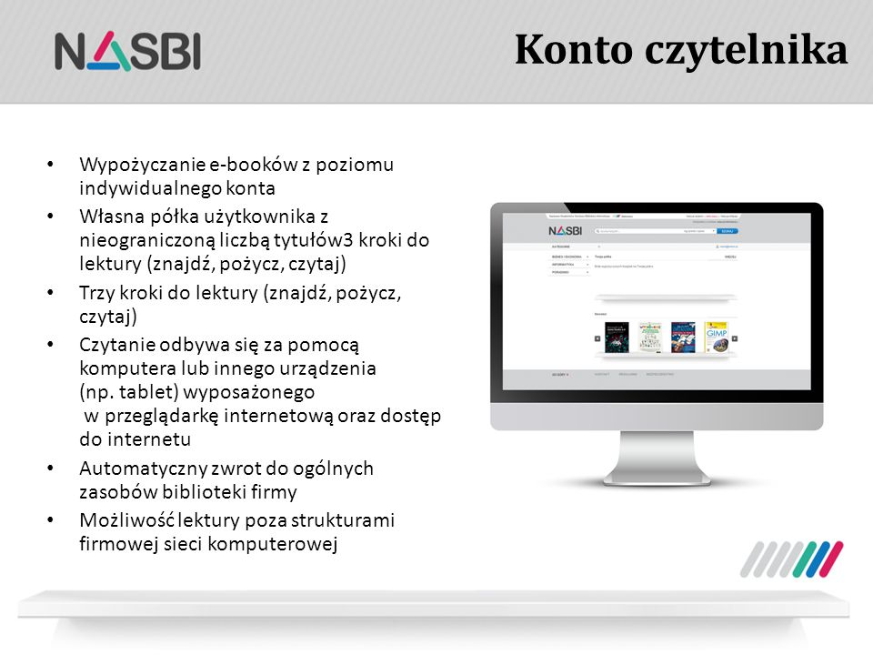 Konto czytelnika Wypożyczanie e-booków z poziomu indywidualnego konta Własna półka użytkownika z nieograniczoną liczbą tytułów3 kroki do lektury (znajdź, pożycz, czytaj) Trzy kroki do lektury (znajdź, pożycz, czytaj) Czytanie odbywa się za pomocą komputera lub innego urządzenia (np.