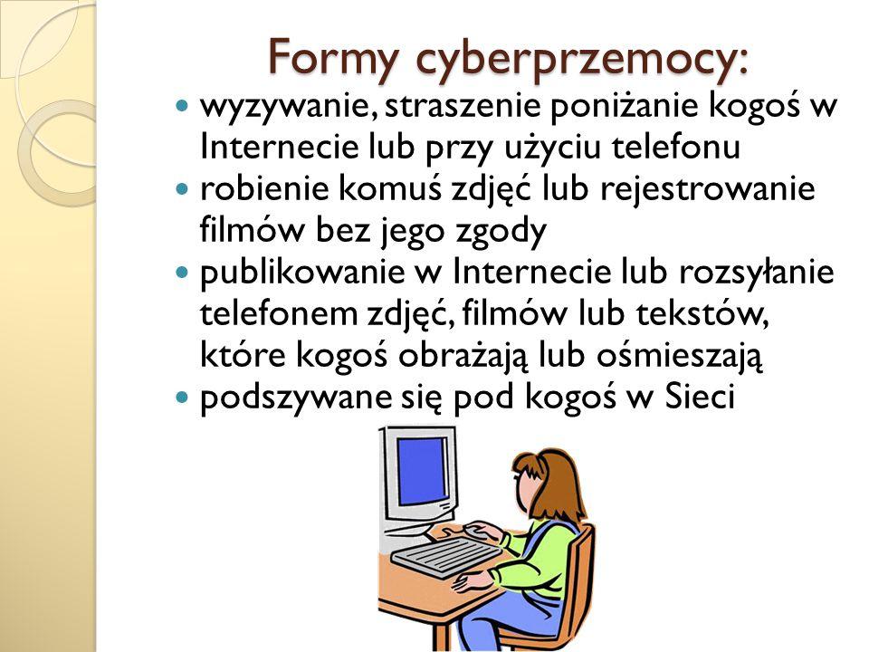 Formy cyberprzemocy: Formy cyberprzemocy: wyzywanie, straszenie poniżanie kogoś w Internecie lub przy użyciu telefonu robienie komuś zdjęć lub rejestr