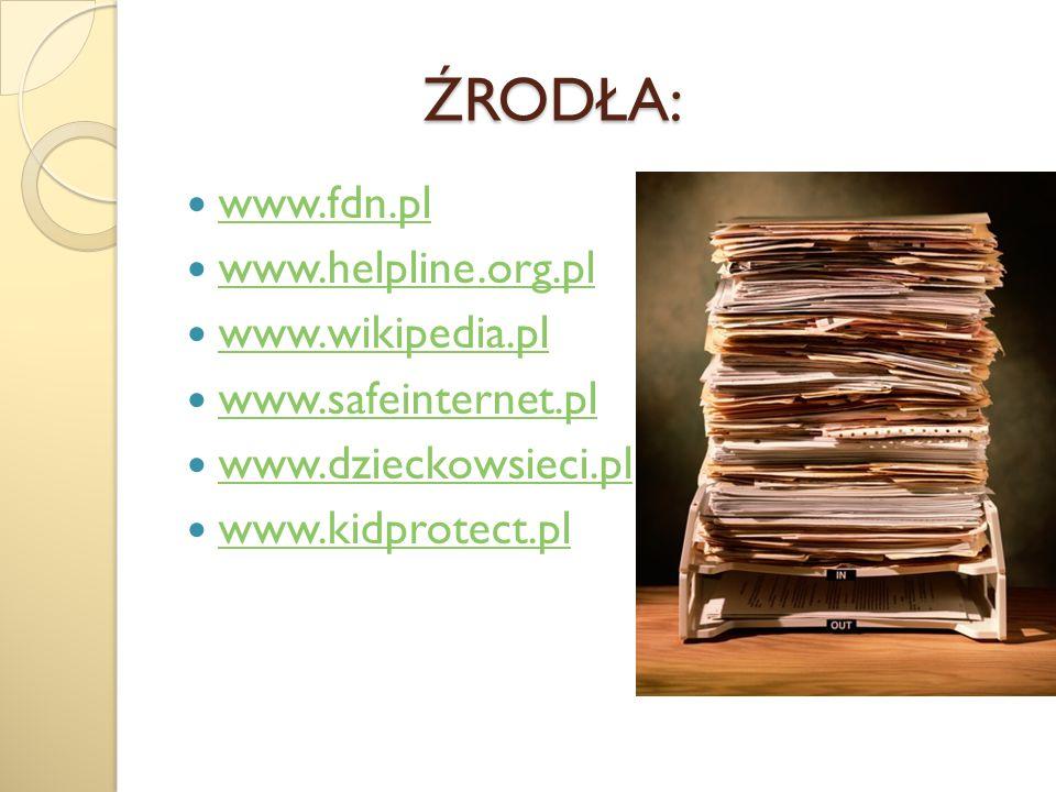 ŹRODŁA: ŹRODŁA: www.fdn.pl www.helpline.org.pl www.wikipedia.pl www.safeinternet.pl www.dzieckowsieci.pl www.kidprotect.pl