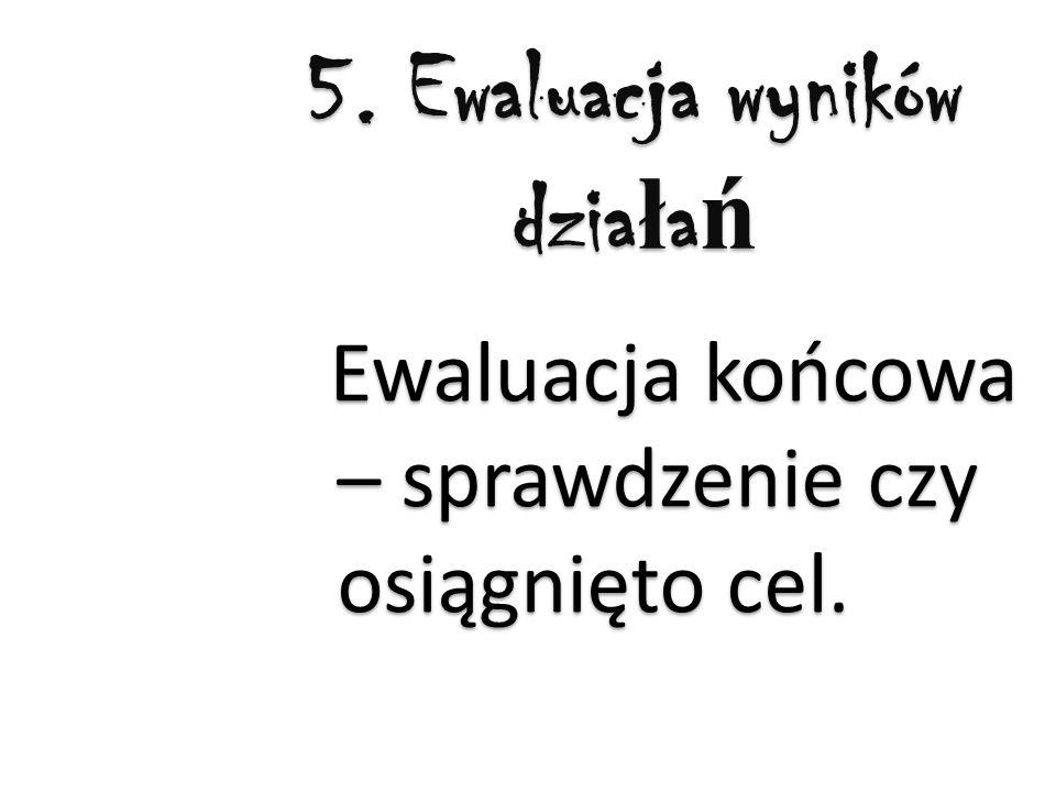 5. Ewaluacja wyników dzia ł a ń Ewaluacja końcowa – sprawdzenie czy osiągnięto cel.