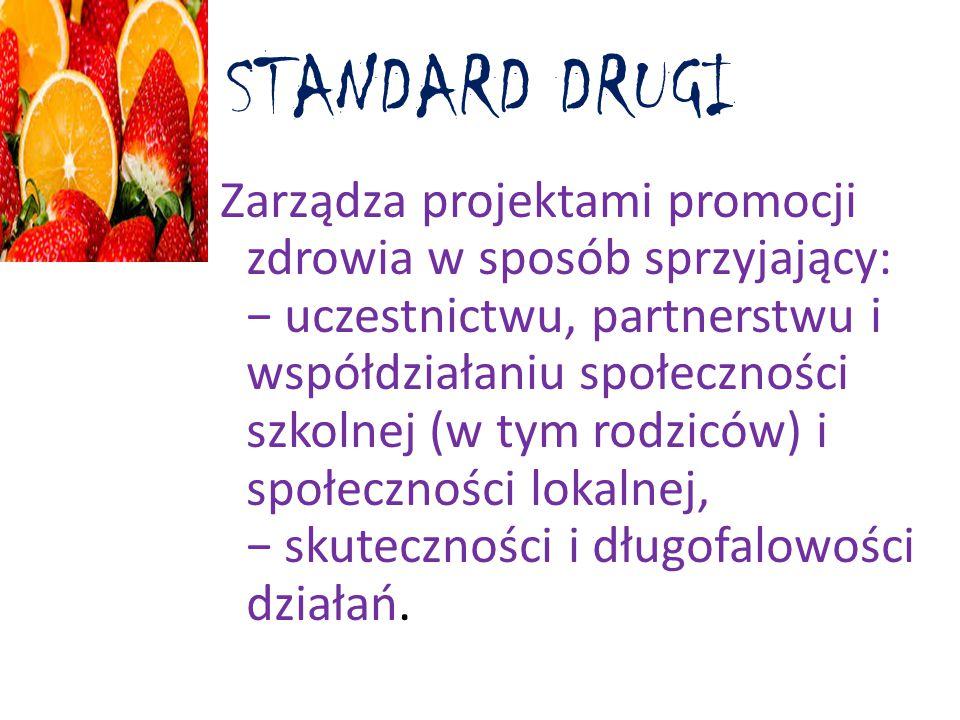 STANDARD DRUGI Zarządza projektami promocji zdrowia w sposób sprzyjający: − uczestnictwu, partnerstwu i współdziałaniu społeczności szkolnej (w tym rodziców) i społeczności lokalnej, − skuteczności i długofalowości działań.