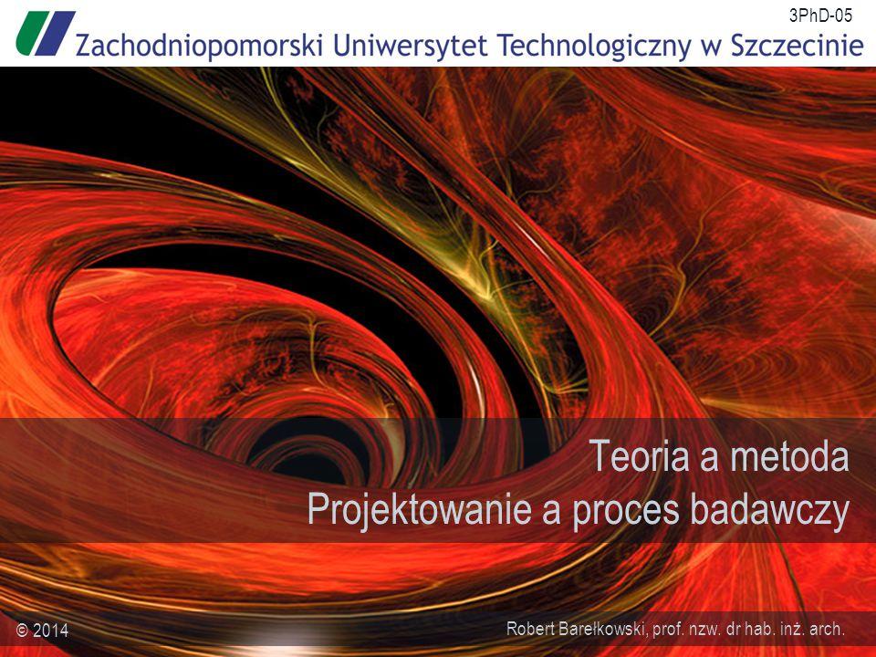 Teoria a metoda Projektowanie a proces badawczy Robert Barełkowski, prof.
