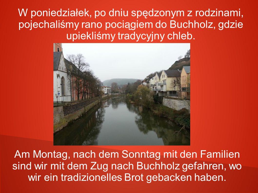 W poniedziałek, po dniu spędzonym z rodzinami, pojechaliśmy rano pociągiem do Buchholz, gdzie upiekliśmy tradycyjny chleb. Am Montag, nach dem Sonntag