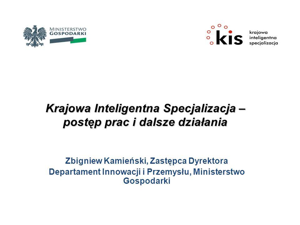 Krajowa Inteligentna Specjalizacja – postęp prac i dalsze działania Zbigniew Kamieński, Zastępca Dyrektora Departament Innowacji i Przemysłu, Minister