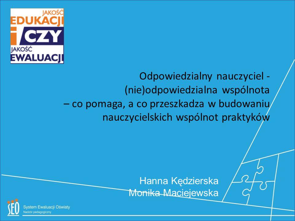 Odpowiedzialny nauczyciel - (nie)odpowiedzialna wspólnota – co pomaga, a co przeszkadza w budowaniu nauczycielskich wspólnot praktyków Hanna Kędzierska Monika Maciejewska