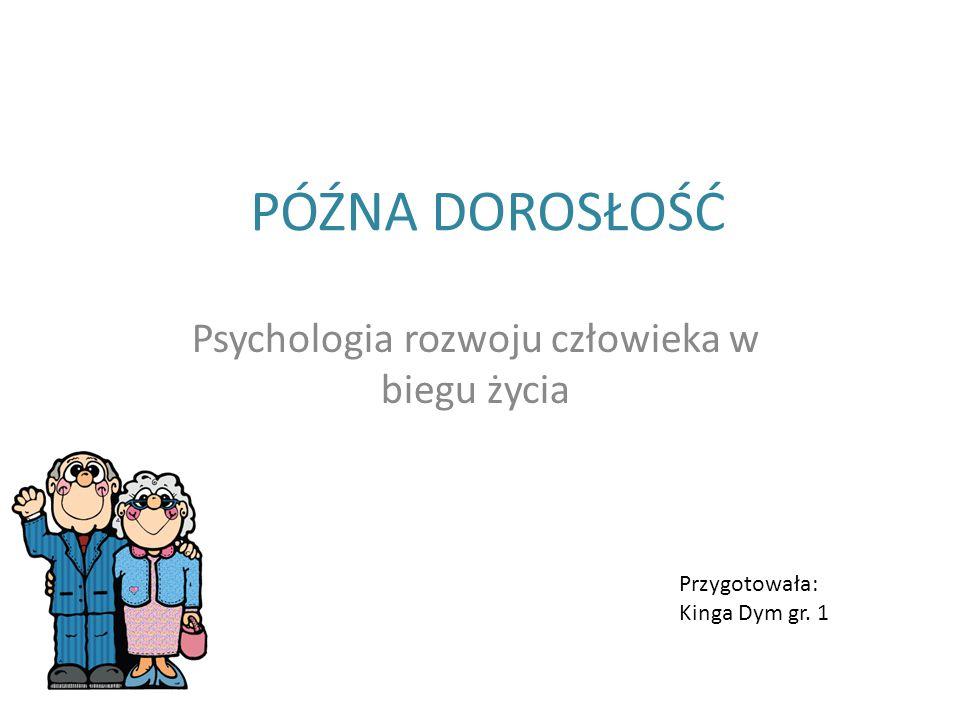 PÓŹNA DOROSŁOŚĆ Psychologia rozwoju człowieka w biegu życia Przygotowała: Kinga Dym gr. 1