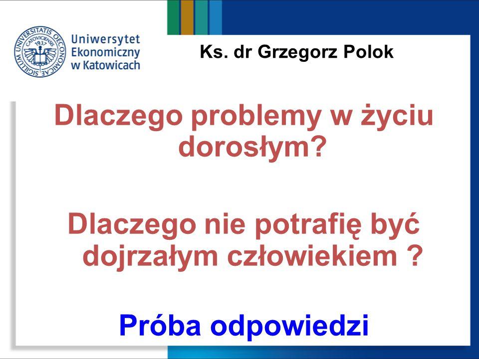 Ks. dr Grzegorz Polok Dlaczego problemy w życiu dorosłym? Dlaczego nie potrafię być dojrzałym człowiekiem ? Próba odpowiedzi