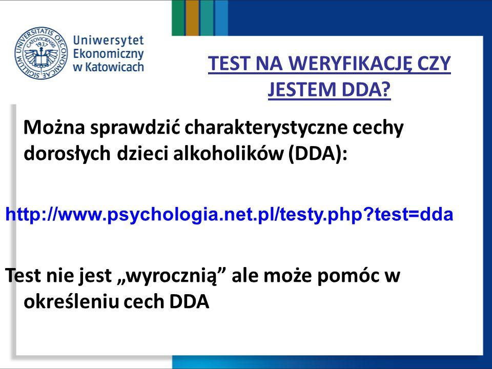 TEST NA WERYFIKACJĘ CZY JESTEM DDA? Można sprawdzić charakterystyczne cechy dorosłych dzieci alkoholików (DDA): http://www.psychologia.net.pl/testy.ph