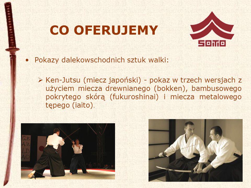 CO OFERUJEMY Pokazy dalekowschodnich sztuk walki:  Ken-Jutsu (miecz japoński) - pokaz w trzech wersjach z użyciem miecza drewnianego (bokken), bambusowego pokrytego skórą (fukuroshinai) i miecza metalowego tępego (iaito).