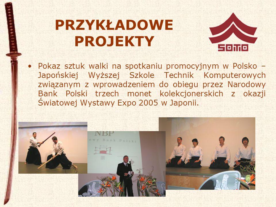 PRZYKŁADOWE PROJEKTY Pokaz sztuk walki na spotkaniu promocyjnym w Polsko – Japońskiej Wyższej Szkole Technik Komputerowych związanym z wprowadzeniem do obiegu przez Narodowy Bank Polski trzech monet kolekcjonerskich z okazji Światowej Wystawy Expo 2005 w Japonii.