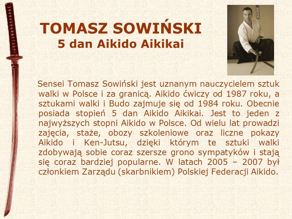 TOMASZ SOWIŃSKI 5 dan Aikido Aikikai Sensei Tomasz Sowiński jest uznanym nauczycielem sztuk walki w Polsce i za granicą.