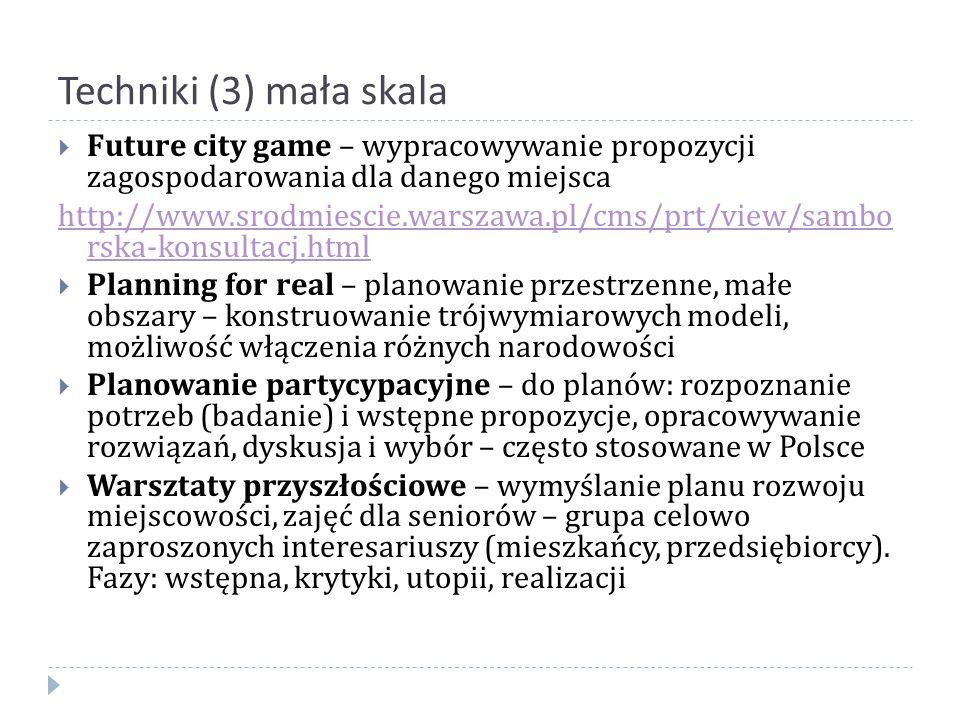 Techniki (3) mała skala  Future city game – wypracowywanie propozycji zagospodarowania dla danego miejsca http://www.srodmiescie.warszawa.pl/cms/prt/