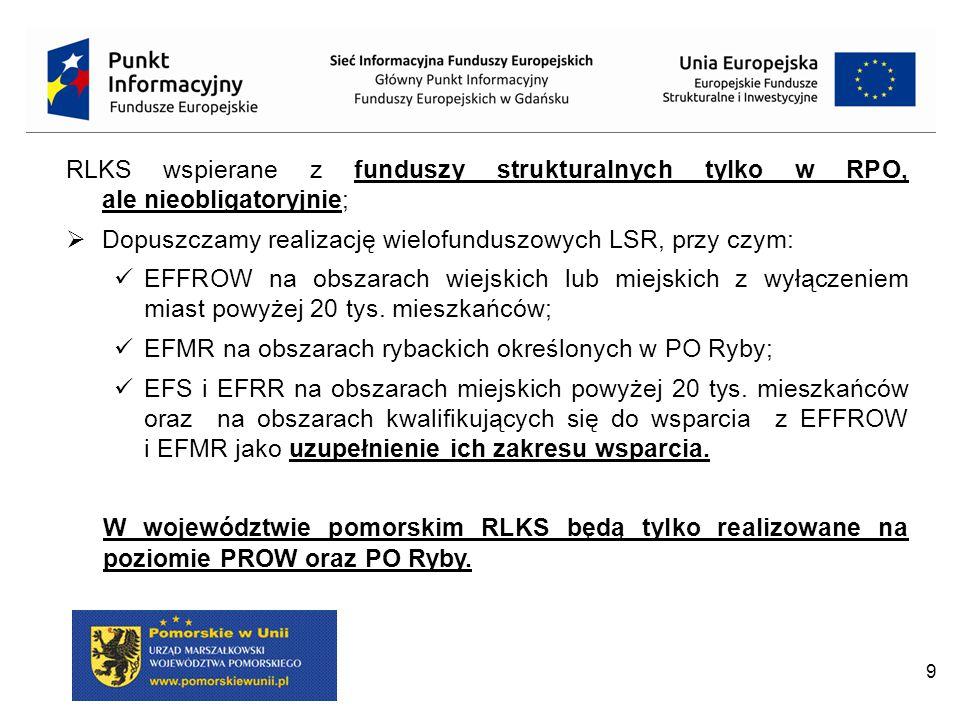 9 RLKS wspierane z funduszy strukturalnych tylko w RPO, ale nieobligatoryjnie;  Dopuszczamy realizację wielofunduszowych LSR, przy czym: EFFROW na ob