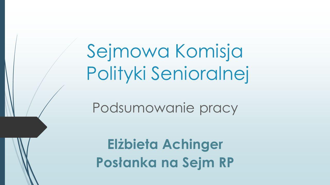 Sejmowa Komisja Polityki Senioralnej Podsumowanie pracy Elżbieta Achinger Posłanka na Sejm RP