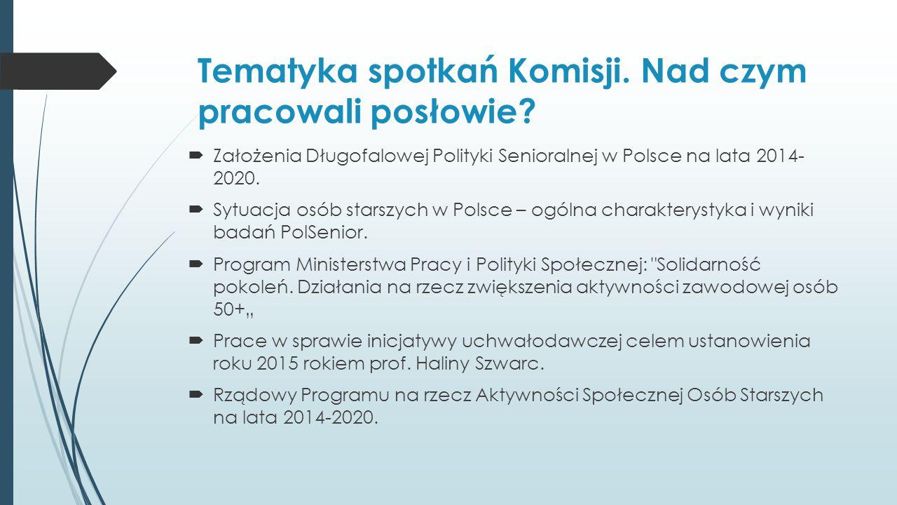 Tematyka spotkań Komisji. Nad czym pracowali posłowie?  Założenia Długofalowej Polityki Senioralnej w Polsce na lata 2014- 2020.  Sytuacja osób star
