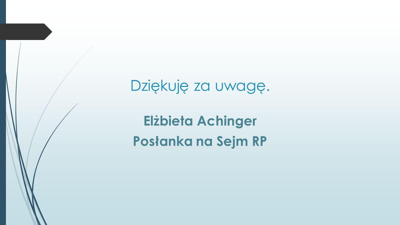 Dziękuję za uwagę. Elżbieta Achinger Posłanka na Sejm RP