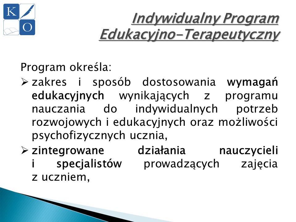 Indywidualny Program Edukacyjno-Terapeutyczny Program określa:  zakres i sposób dostosowania wymagań edukacyjnych wynikających z programu nauczania d