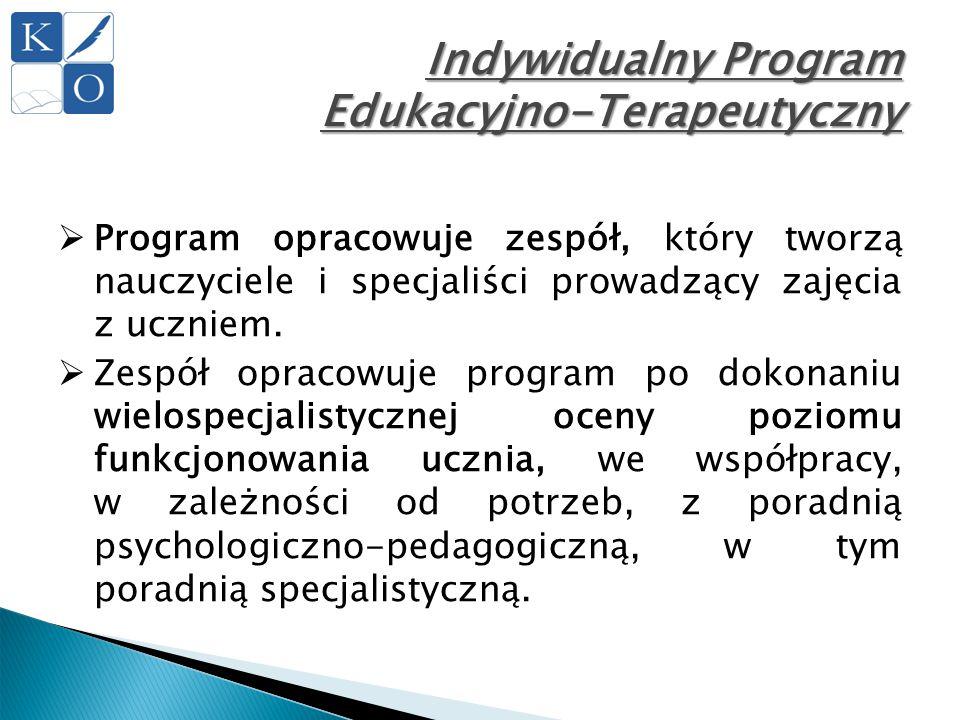 Indywidualny Program Edukacyjno-Terapeutyczny  Program opracowuje zespół, który tworzą nauczyciele i specjaliści prowadzący zajęcia z uczniem.  Zesp