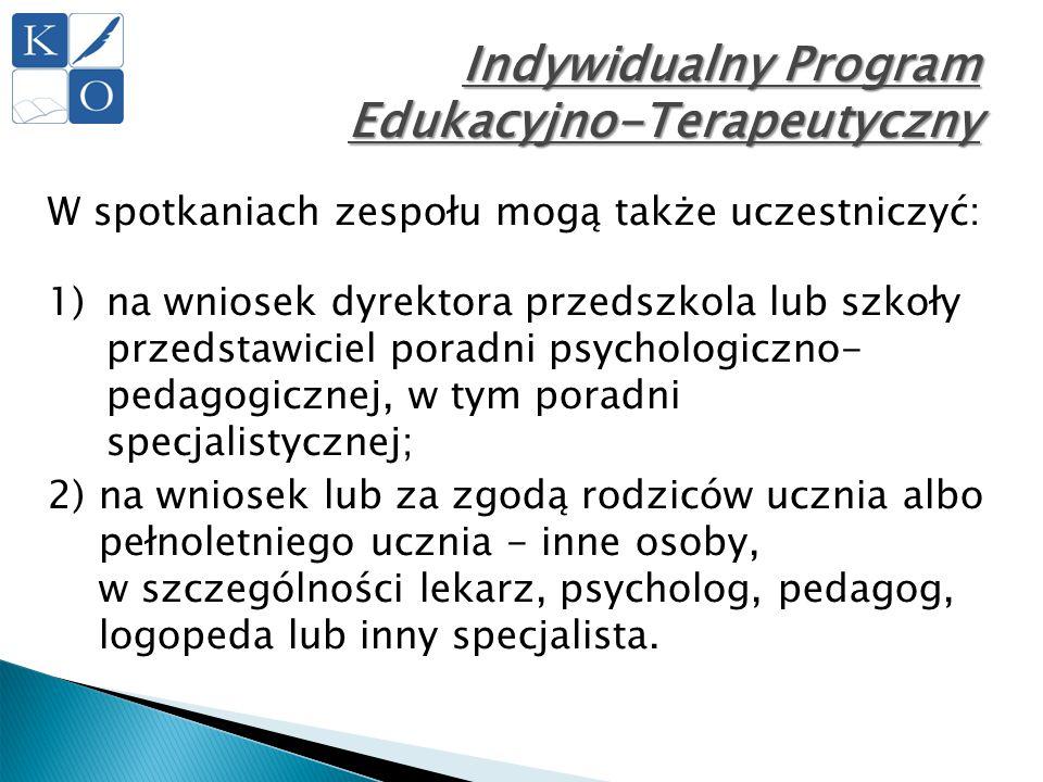 Indywidualny Program Edukacyjno-Terapeutyczny W spotkaniach zespołu mogą także uczestniczyć: 1)na wniosek dyrektora przedszkola lub szkoły przedstawic