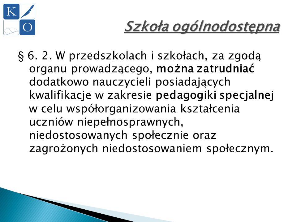 Szkoła ogólnodostępna § 6. 2. W przedszkolach i szkołach, za zgodą organu prowadzącego, można zatrudniać dodatkowo nauczycieli posiadających kwalifika