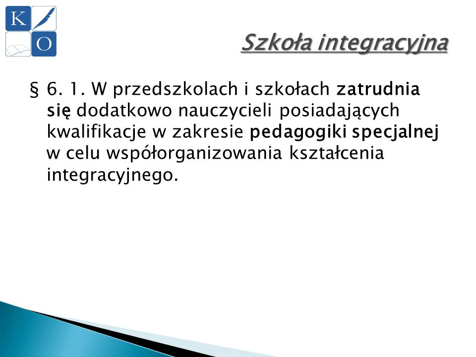 Szkoła integracyjna §6. 1. W przedszkolach i szkołach zatrudnia się dodatkowo nauczycieli posiadających kwalifikacje w zakresie pedagogiki specjalnej