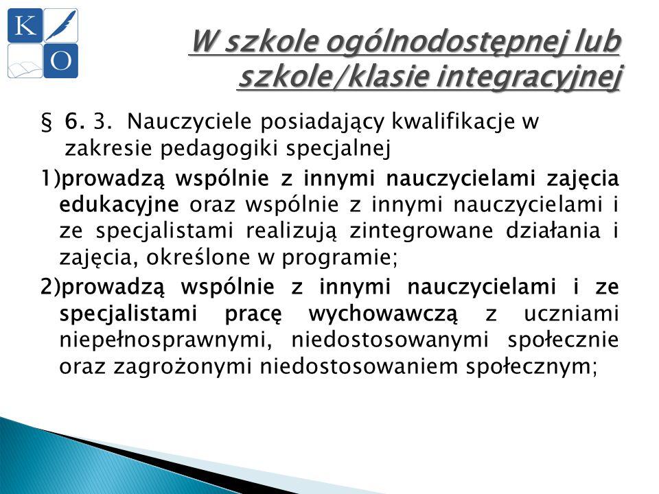 W szkole ogólnodostępnej lub szkole/klasie integracyjnej §6. 3. Nauczyciele posiadający kwalifikacje w zakresie pedagogiki specjalnej 1)prowadzą wspól