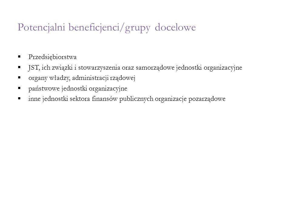 Potencjalni beneficjenci/grupy docelowe  Przedsiębiorstwa  JST, ich związki i stowarzyszenia oraz samorządowe jednostki organizacyjne  organy władz
