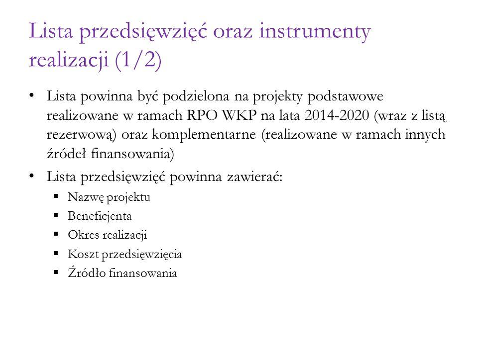 Lista przedsięwzięć oraz instrumenty realizacji (1/2) Lista powinna być podzielona na projekty podstawowe realizowane w ramach RPO WKP na lata 2014-2020 (wraz z listą rezerwową) oraz komplementarne (realizowane w ramach innych źródeł finansowania) Lista przedsięwzięć powinna zawierać:  Nazwę projektu  Beneficjenta  Okres realizacji  Koszt przedsięwzięcia  Źródło finansowania