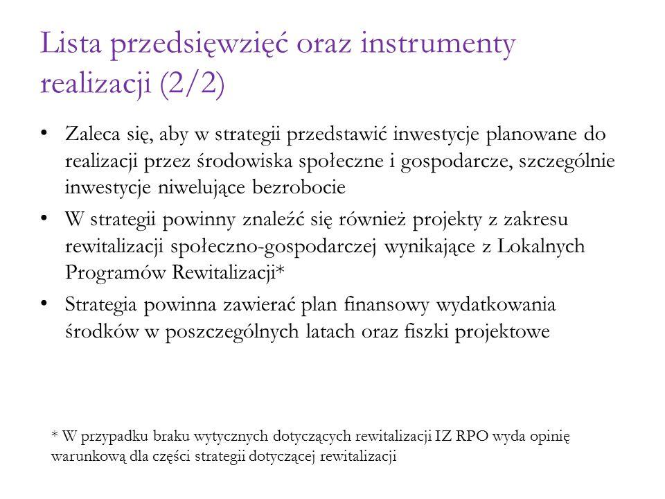 Lista przedsięwzięć oraz instrumenty realizacji (2/2) Zaleca się, aby w strategii przedstawić inwestycje planowane do realizacji przez środowiska społeczne i gospodarcze, szczególnie inwestycje niwelujące bezrobocie W strategii powinny znaleźć się również projekty z zakresu rewitalizacji społeczno-gospodarczej wynikające z Lokalnych Programów Rewitalizacji* Strategia powinna zawierać plan finansowy wydatkowania środków w poszczególnych latach oraz fiszki projektowe * W przypadku braku wytycznych dotyczących rewitalizacji IZ RPO wyda opinię warunkową dla części strategii dotyczącej rewitalizacji