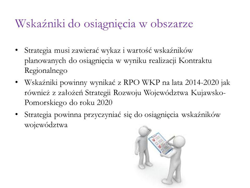 Wskaźniki do osiągnięcia w obszarze Strategia musi zawierać wykaz i wartość wskaźników planowanych do osiągnięcia w wyniku realizacji Kontraktu Regionalnego Wskaźniki powinny wynikać z RPO WKP na lata 2014-2020 jak również z założeń Strategii Rozwoju Województwa Kujawsko- Pomorskiego do roku 2020 Strategia powinna przyczyniać się do osiągnięcia wskaźników województwa