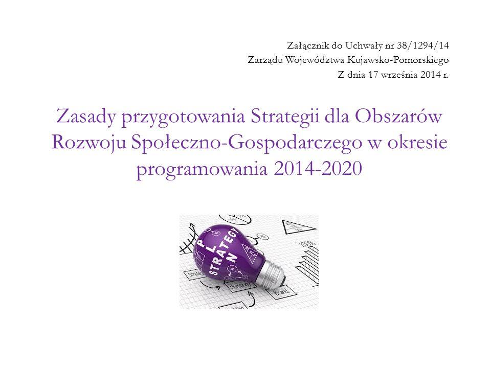 Zasady przygotowania Strategii dla Obszarów Rozwoju Społeczno-Gospodarczego w okresie programowania 2014-2020 Załącznik do Uchwały nr 38/1294/14 Zarządu Województwa Kujawsko-Pomorskiego Z dnia 17 września 2014 r.