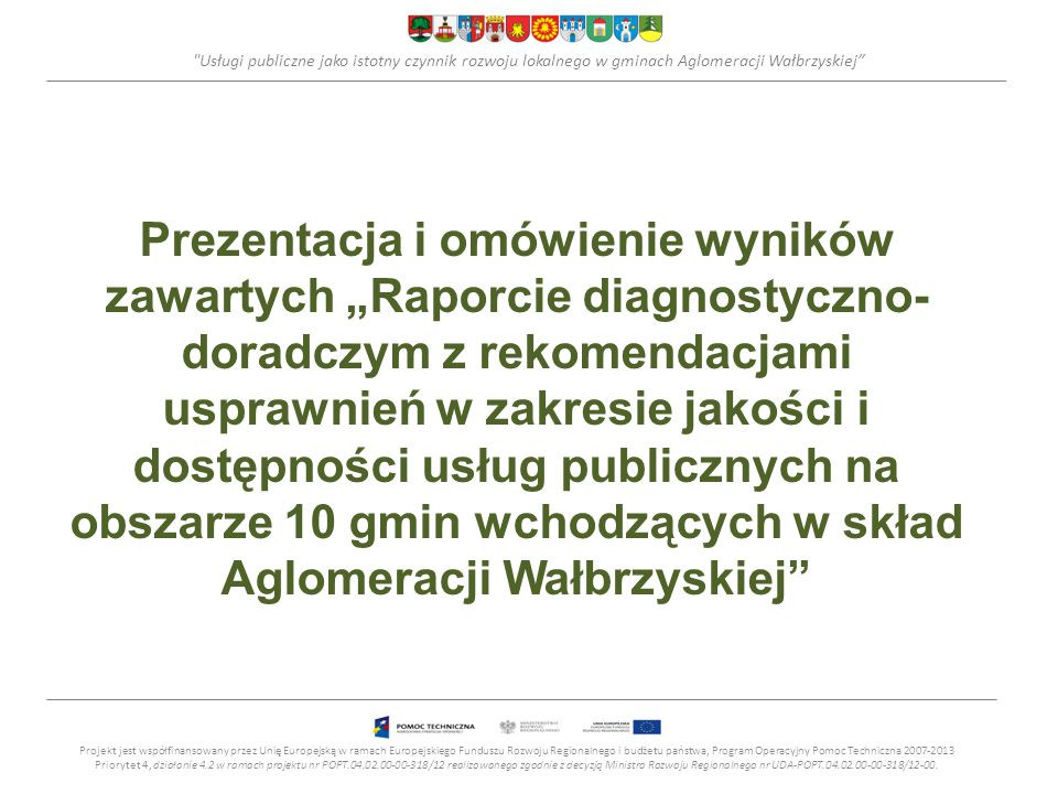 """Usługi publiczne jako istotny czynnik rozwoju lokalnego w gminach Aglomeracji Wałbrzyskiej Prezentacja i omówienie wyników zawartych """"Raporcie diagnostyczno- doradczym z rekomendacjami usprawnień w zakresie jakości i dostępności usług publicznych na obszarze 10 gmin wchodzących w skład Aglomeracji Wałbrzyskiej Projekt jest współfinansowany przez Unię Europejską w ramach Europejskiego Funduszu Rozwoju Regionalnego i budżetu państwa, Program Operacyjny Pomoc Techniczna 2007-2013 Priorytet 4, działanie 4.2 w ramach projektu nr POPT.04.02.00-00-318/12 realizowanego zgodnie z decyzją Ministra Rozwoju Regionalnego nr UDA-POPT.04.02.00-00-318/12-00."""