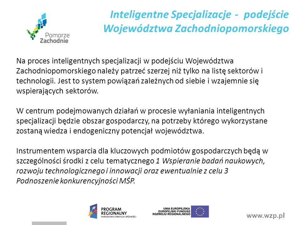 www.wzp.p l Nasze podejście do procesu inteligentnych specjalizacji Inteligentne specjalizacje: system powiązań zależnych od siebie i wzajemnie się wspierających, ze znaczącą rolą nie tylko przedsiębiorców, ale także jednostek samorządu terytorialnego oraz instytucji otoczenia biznesu.