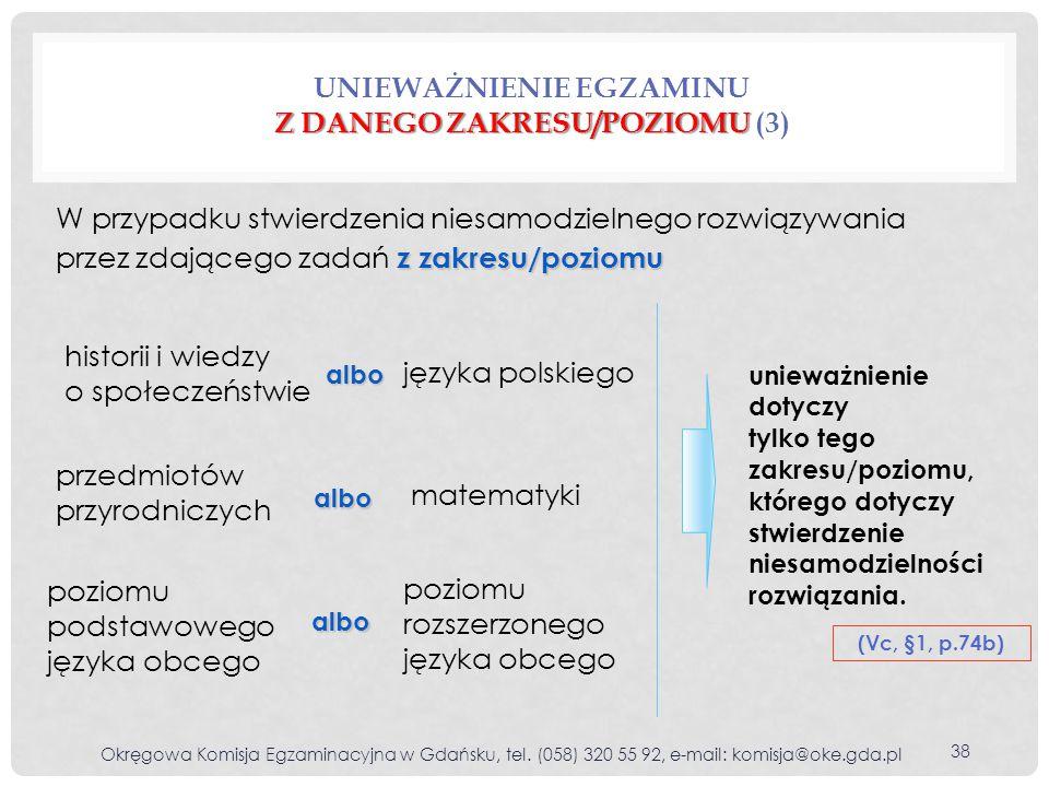 poziomu podstawowego języka obcego Z DANEGO ZAKRESU/POZIOMU UNIEWAŻNIENIE EGZAMINU Z DANEGO ZAKRESU/POZIOMU (3) (Vc, §1, p.74b) z zakresu/poziomu W przypadku stwierdzenia niesamodzielnego rozwiązywania przez zdającego zadań z zakresu/poziomu albo albo albo historii i wiedzy o społeczeństwie przedmiotów przyrodniczych języka polskiego matematyki poziomu rozszerzonego języka obcego unieważnienie dotyczy tylko tego zakresu/poziomu, którego dotyczy stwierdzenie niesamodzielności rozwiązania.