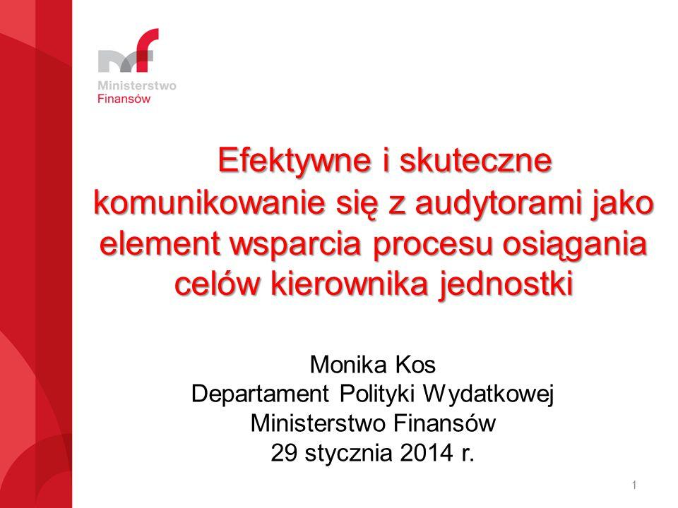 Efektywne i skuteczne komunikowanie się z audytorami jako element wsparcia procesu osiągania celów kierownika jednostki Monika Kos Departament Polityki Wydatkowej Ministerstwo Finansów 29 stycznia 2014 r.