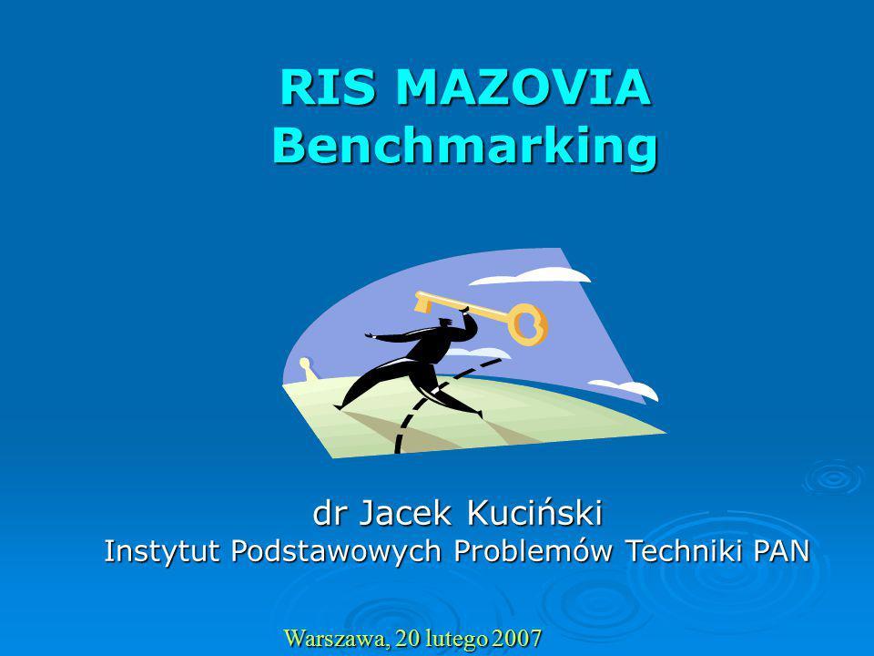 RIS MAZOVIA Benchmarking Warszawa, 20 lutego 2007 dr Jacek Kuciński Instytut Podstawowych Problemów Techniki PAN