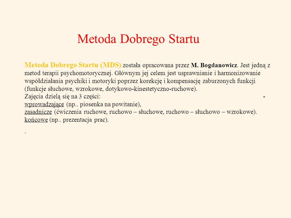 Metoda Dobrego Startu Metoda Dobrego Startu (MDS) została opracowana przez M. Bogdanowicz. Jest jedną z metod terapii psychomotorycznej. Głównym jej c