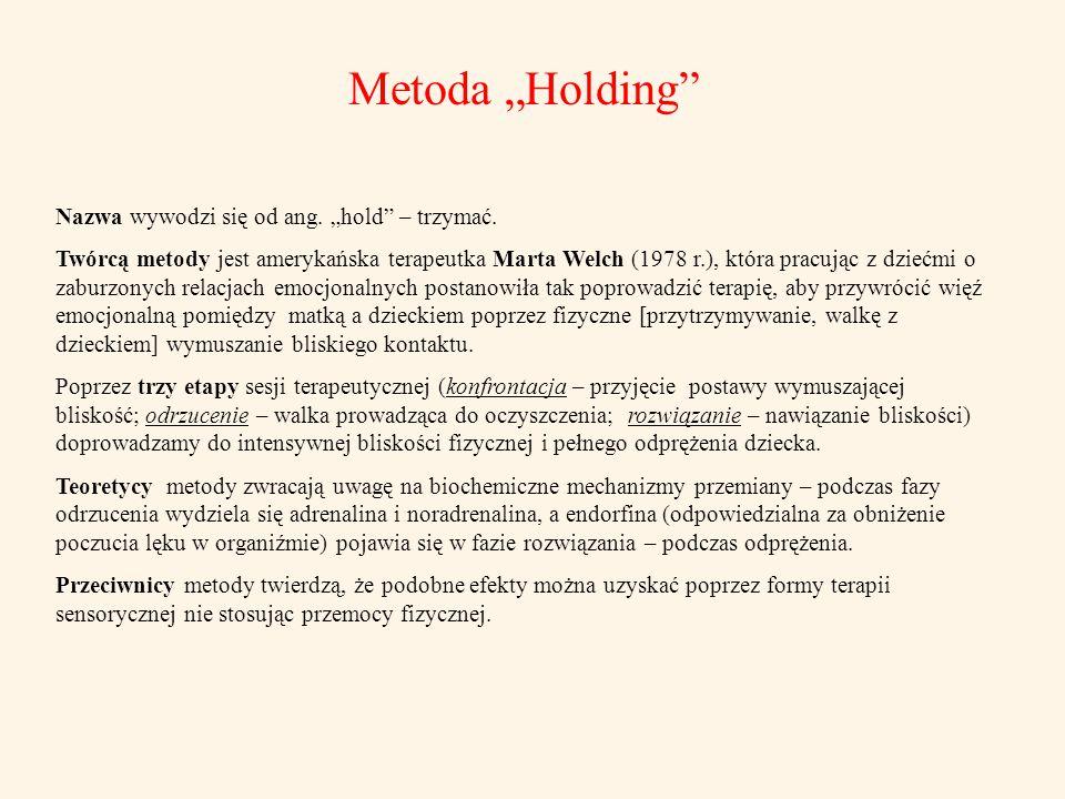 """Metoda """"Holding"""" Nazwa wywodzi się od ang. """"hold"""" – trzymać. Twórcą metody jest amerykańska terapeutka Marta Welch (1978 r.), która pracując z dziećmi"""